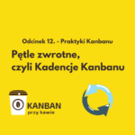Odcinek 12 - Pętle zwrotne, czyli Kadencje Kanbanu