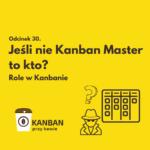 Odcinek 30. Jeśli nie Kanban Master to kto?